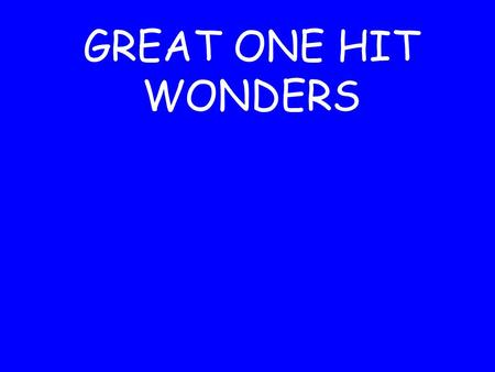 GREAT ONE HIT WONDERS. Remember all those great one hit wonders that you thought would stay around forever and ever.