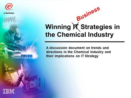 Winning IT Strategies in the Chemical Industry A discussion document on trends and directions in the Chemical Industry and their implications on IT Strategy.