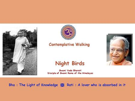 Night Birds Swami Veda Bharati Disciple of Swami Rama of the Himalayas Bha : The Light of Knowledge  Rati : A lover who is absorbed in it Contemplative.