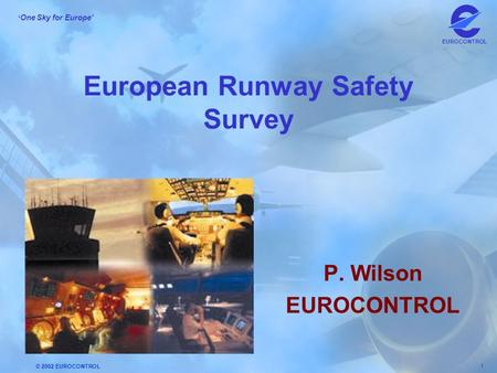 © 2002 EUROCONTROL 1 ' One Sky for Europe' EUROCONTROL European Runway Safety Survey P. Wilson EUROCONTROL.