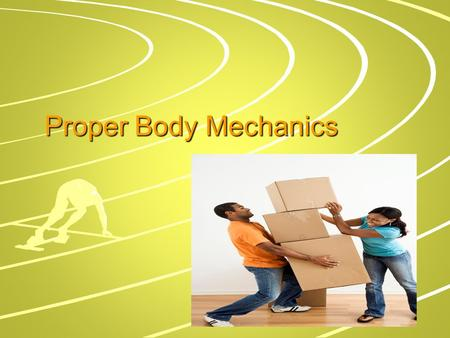 Proper Body Mechanics. Body Mechanics The use of one's body to produce motion that is safe, energy conserving, and anatomically and physiologically efficient.