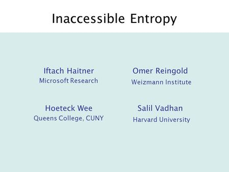 Inaccessible Entropy Iftach Haitner Microsoft Research Omer Reingold Weizmann Institute Hoeteck Wee Queens College, CUNY Salil Vadhan Harvard University.