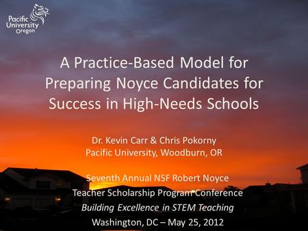 A Practice-Based Model for Preparing Noyce Candidates for Success in High-Needs Schools Dr. Kevin Carr & Chris Pokorny Pacific University, Woodburn, OR.