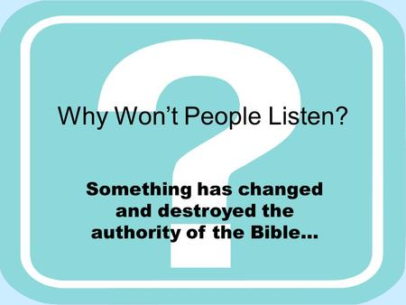 Why Won't People Listen? Something has changed and destroyed the authority of the Bible…