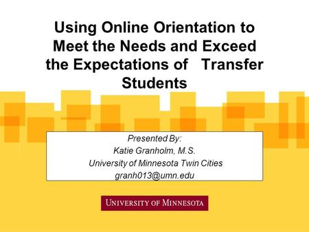 Using Online Orientation to Meet the Needs and Exceed the Expectations of Transfer Students Presented By: Katie Granholm, M.S. University of Minnesota.