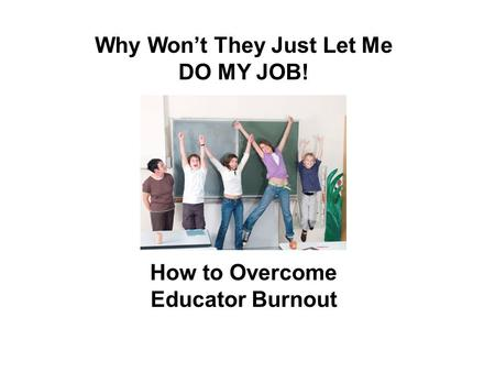 Why Won't They Just Let Me DO MY JOB! How to Overcome Educator Burnout.