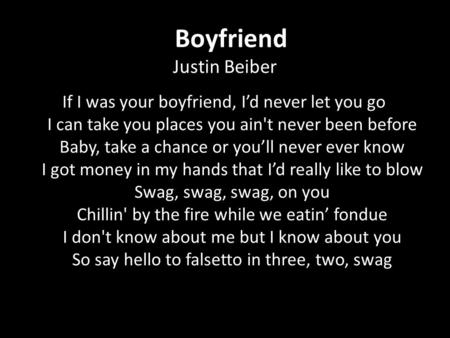 Boyfriend Justin Beiber If I was your boyfriend, I'd never let you go I can take you places you ain't never been before Baby, take a chance or you'll never.