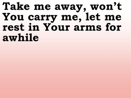 Take me away, won't You carry me, let me rest in Your arms for awhile.