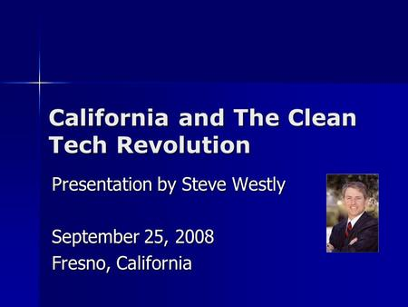California and The Clean Tech Revolution Presentation by Steve Westly September 25, 2008 Fresno, California.