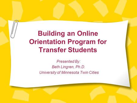 Building an Online Orientation Program for Transfer Students Presented By: Beth Lingren, Ph.D. University of Minnesota Twin Cities.