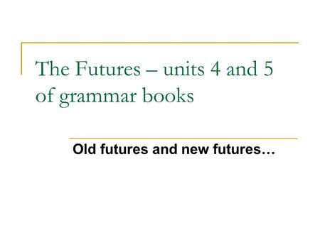 The Futures – units 4 and 5 of grammar books Old futures and new futures…