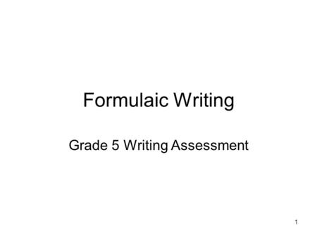 1 Formulaic Writing Grade 5 Writing Assessment. 2 Formulaic Writing Characteristics of A Formulaic Paper 1.The writer announces his or her thesis and.