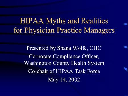 HIPAA Myths and Realities for Physician Practice Managers Presented by Shana Wolfe, CHC Corporate Compliance Officer, Washington County Health System Co-chair.