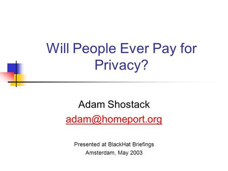 Will People Ever Pay for Privacy? Adam Shostack Presented at BlackHat Briefings Amsterdam, May 2003.