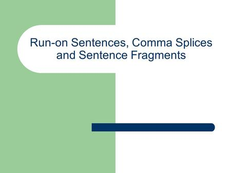 Run-on Sentences, Comma Splices and Sentence Fragments.