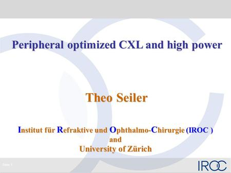 Seite 1 Peripheral optimized CXL and high power Peripheral optimized CXL and high power Theo Seiler Theo Seiler I nstitut für R efraktive und O phthalmo-