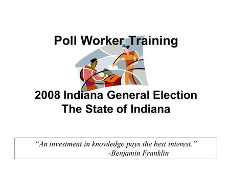 """An investment in knowledge pays the best interest."" -Benjamin Franklin Poll Worker Training 2008 Indiana General Election The State of Indiana."