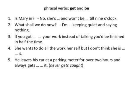 Phrasal verbs: get and be 1.Is Mary in? - No, she's … and won't be … till nine o'clock. 2.What shall we do now? - I'm … keeping quiet and saying nothing.