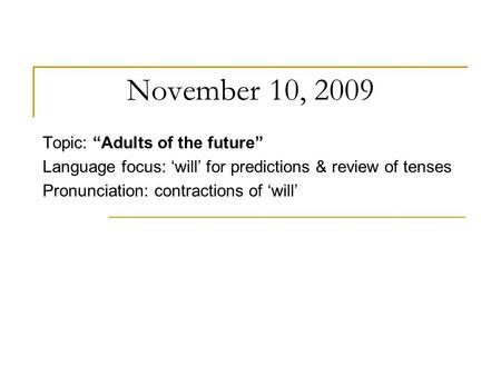 "November 10, 2009 Topic: ""Adults of the future"" Language focus: 'will' for predictions & review of tenses Pronunciation: contractions of 'will'"