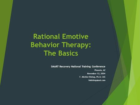Rational Emotive Behavior Therapy: The Basics SMART Recovery National Training Conference Phoenix, AZ November 12, 2004 F. Michler Bishop, Ph.D, CAS