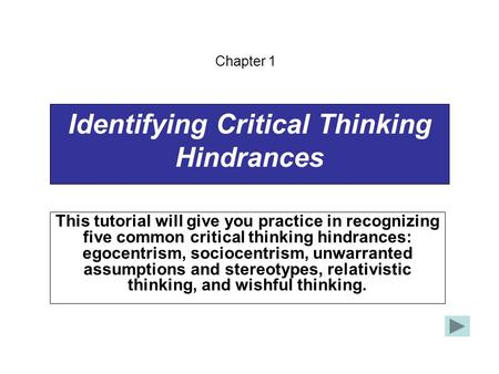 Identifying Critical Thinking Hindrances This tutorial will give you practice in recognizing five common critical thinking hindrances: egocentrism, sociocentrism,