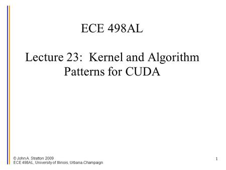 © John A. Stratton 2009 ECE 498AL, University of Illinois, Urbana-Champaign 1 ECE 498AL Lecture 23: Kernel and Algorithm Patterns for CUDA.