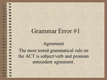 Grammar Error #1 Agreement The most tested grammatical rule on the ACT is subject/verb and pronoun antecedent agreement.