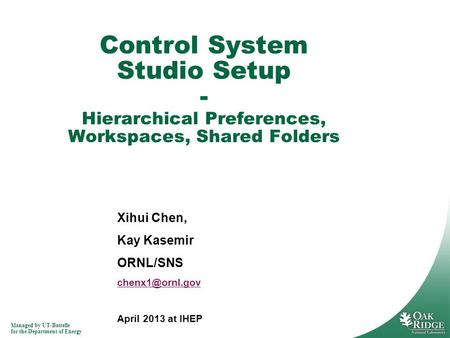 Managed by UT-Battelle for the Department of Energy Xihui Chen, Kay Kasemir ORNL/SNS April 2013 at IHEP Control System Studio Setup - Hierarchical.