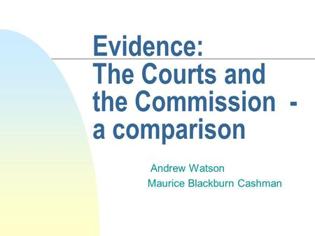 Evidence: The Courts and the Commission - a comparison Andrew Watson Maurice Blackburn Cashman.