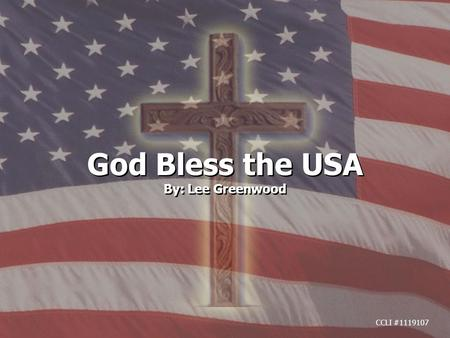 God Bless the USA By: Lee Greenwood God Bless the USA By: Lee Greenwood CCLI #1119107.