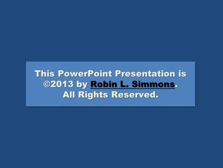 This PowerPoint Presentation is ©2013 by Robin L. Simmons. All Rights Reserved. Robin L. SimmonsRobin L. Simmons This PowerPoint Presentation is ©2013.