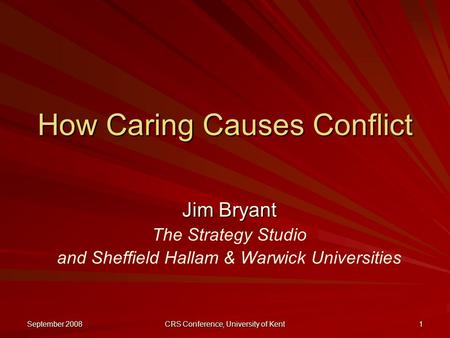 September 2008 CRS Conference, University of Kent 1 How Caring Causes Conflict Jim Bryant The Strategy Studio and Sheffield Hallam & Warwick Universities.