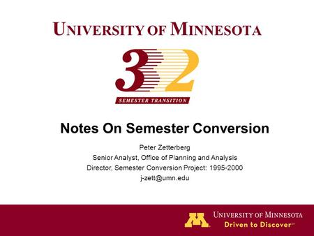U NIVERSITY OF M INNESOTA Notes On Semester Conversion Peter Zetterberg Senior Analyst, Office of Planning and Analysis Director, Semester Conversion Project: