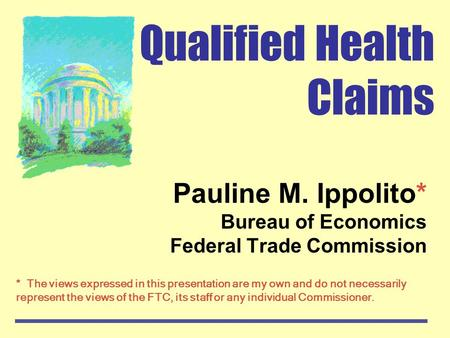 Qualified Health Claims Pauline M. Ippolito* Bureau of Economics Federal Trade Commission * The views expressed in this presentation are my own and do.