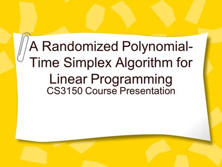 A Randomized Polynomial- Time Simplex Algorithm for Linear Programming CS3150 Course Presentation.