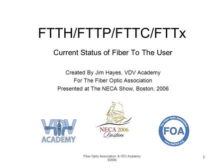 Fiber Optic Association & VDV Academy ©2006 1 FTTH/FTTP/FTTC/FTTx Current Status of Fiber To The User Created By Jim Hayes, VDV Academy For The Fiber Optic.