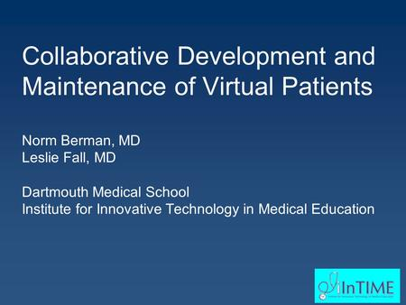 Collaborative Development and Maintenance of Virtual Patients Norm Berman, MD Leslie Fall, MD Dartmouth Medical School Institute for Innovative Technology.