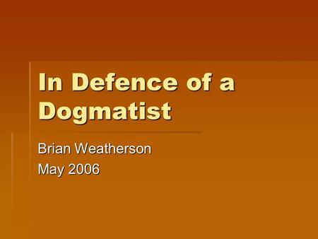 In Defence of a Dogmatist Brian Weatherson May 2006.