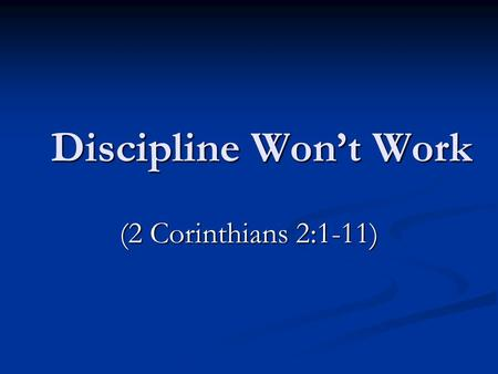 Discipline Won't Work (2 Corinthians 2:1-11). Conclusion of Many Evidence says it will work Evidence says it will work God's ways work God's ways work.