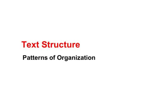 Text Structure Patterns of Organization. What is Text Structure? How information in a passage is organized We will study six common patterns: Chronological.