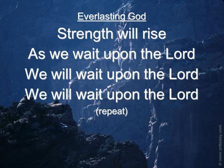 Everlasting God Strength will rise As we wait upon the Lord We will wait upon the Lord (repeat)