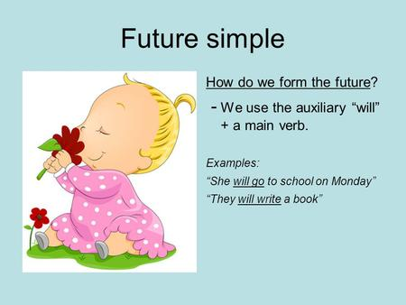 "Future simple How do we form the future? - We use the auxiliary ""will"" + a main verb. Examples: ""She will go to school on Monday"" ""They will write a book"""