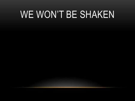 WE WON'T BE SHAKEN. This world has nothing for me This life is not my own I know You go before me and I am not alone.
