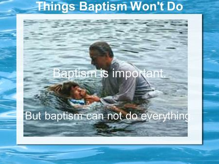 Things Baptism Won't Do Baptism is important. But baptism can not do everything.