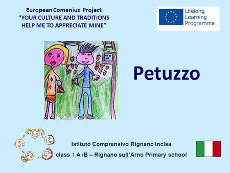 "Petuzzo European Comenius Project ""YOUR CULTURE AND TRADITIONS HELP ME TO APPRECIATE MINE"" Istituto Comprensivo Rignano Incisa class 1 A /B – Rignano sull'Arno."