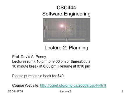 CSC444F'06Lecture 21 CSC444 Software Engineering Prof. David A. Penny Lectures run 7:10 pm to 9:00 pm or thereabouts 10 minute break at 8:00 pm, Resume.