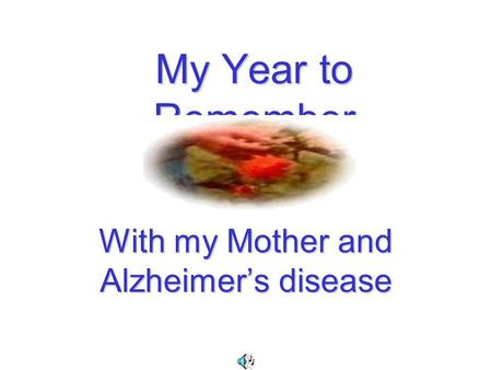 My Year to Remember With my Mother and Alzheimer's disease.