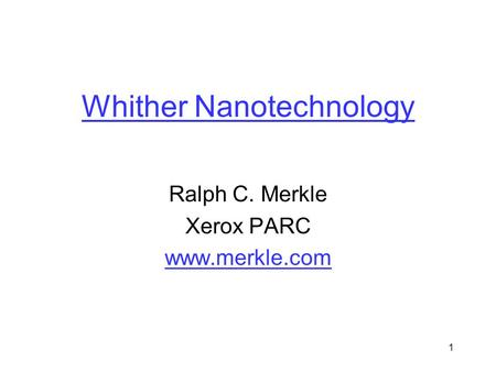 1 Whither Nanotechnology Ralph C. Merkle Xerox PARC www.merkle.com.