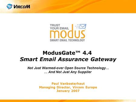Paul Vanbosterhaut Managing Director, Vircom Europe January 2007 ModusGate™ 4.4 Smart Email Assurance Gateway Not Just Warmed-over Open Source Technology…