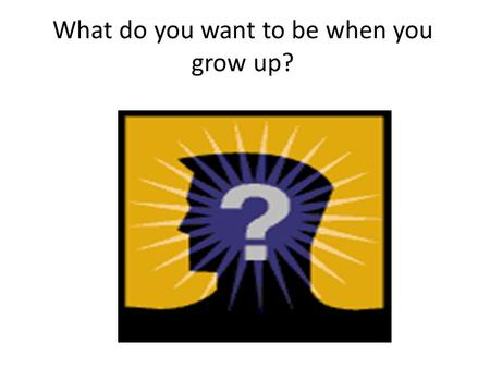 What do you want to be when you grow up?. Future.